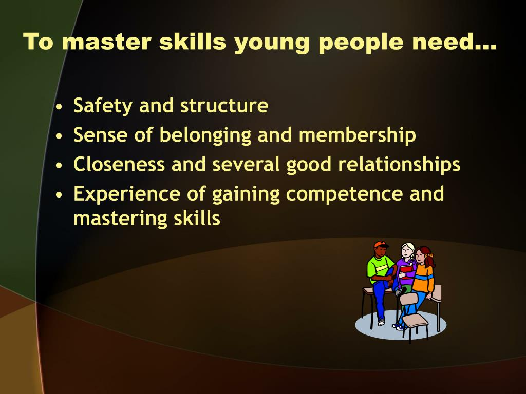 To master skills young people need…