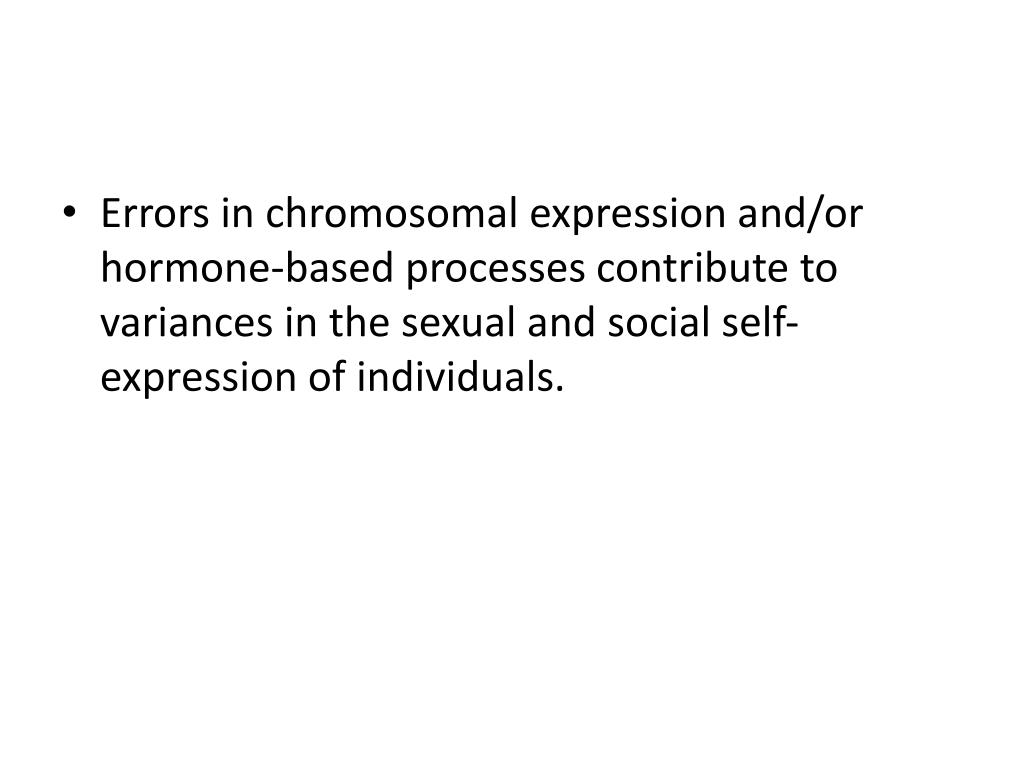 Errors in chromosomal expression and/or hormone-based processes contribute to variances in the sexual and social self-expression of individuals.