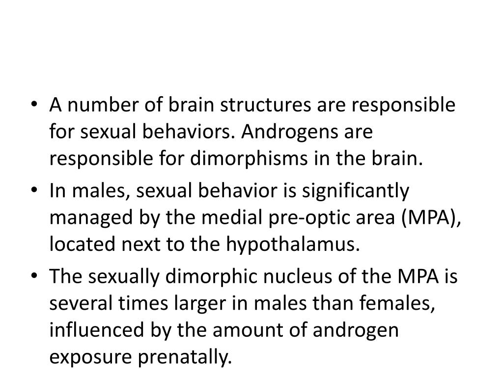A number of brain structures are responsible for sexual behaviors. Androgens are responsible for dimorphisms in the brain.