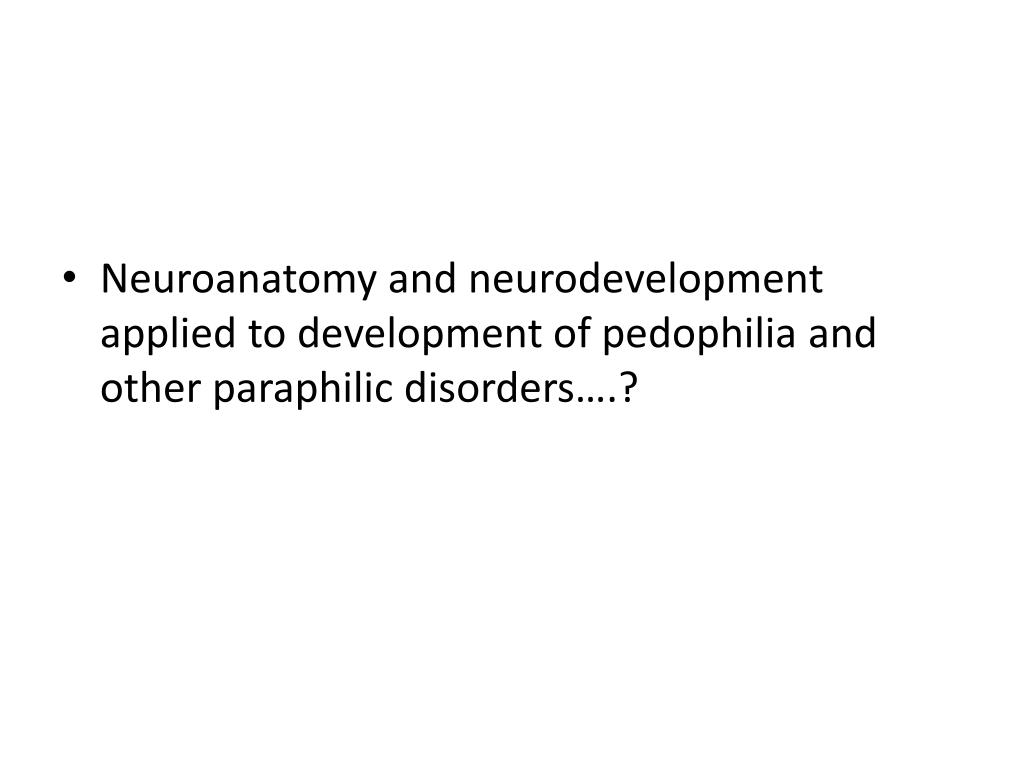 Neuroanatomy and neurodevelopment applied to development of pedophilia and other paraphilic disorders….?