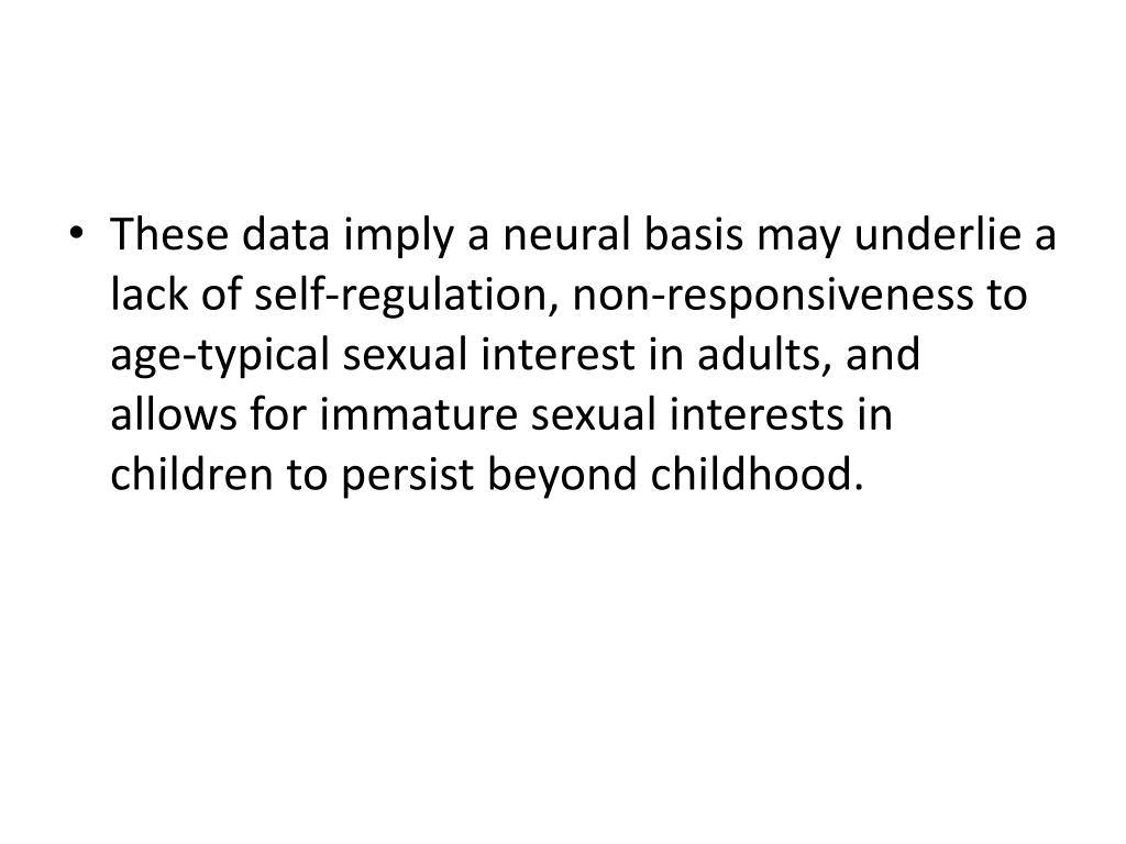 These data imply a neural basis may underlie a lack of self-regulation, non-responsiveness to age-typical sexual interest in adults, and allows for immature sexual interests in children to persist beyond childhood.
