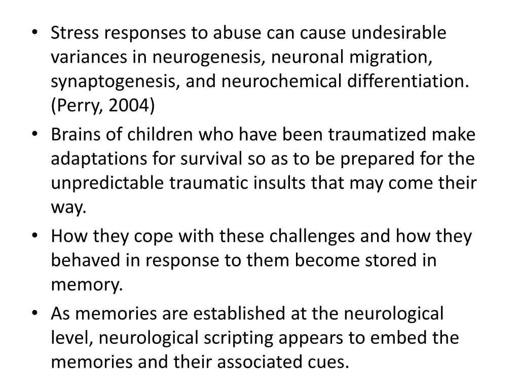 Stress responses to abuse can cause undesirable variances in neurogenesis, neuronal migration, synaptogenesis, and neurochemical differentiation. (Perry, 2004)