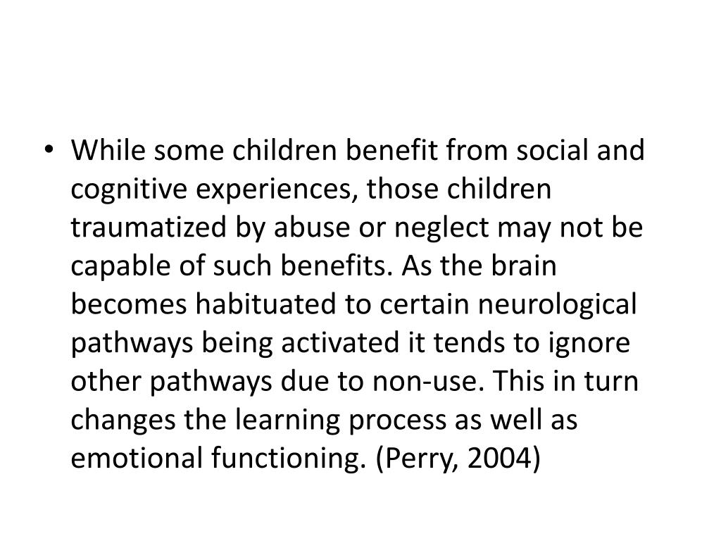 While some children benefit from social and cognitive experiences, those children traumatized by abuse or neglect may not be capable of such benefits. As the brain becomes habituated to certain neurological pathways being activated it tends to ignore other pathways due to non-use. This in turn changes the learning process as well as emotional functioning. (Perry, 2004)