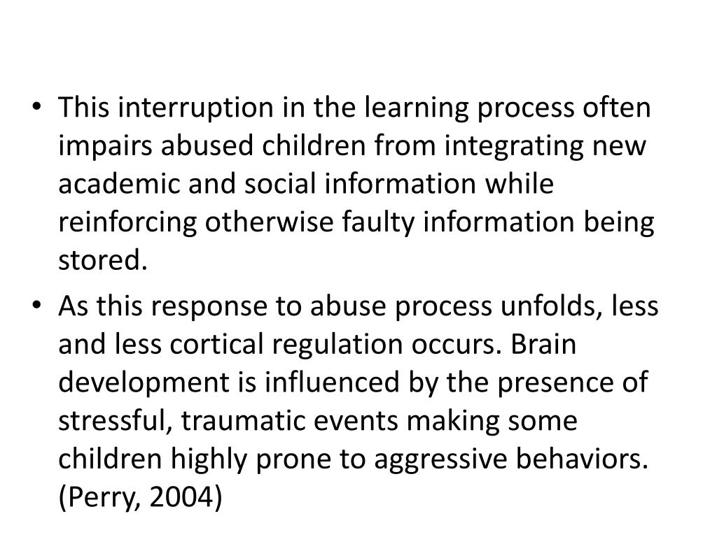 This interruption in the learning process often impairs abused children from integrating new academic and social information while reinforcing otherwise faulty information being stored.