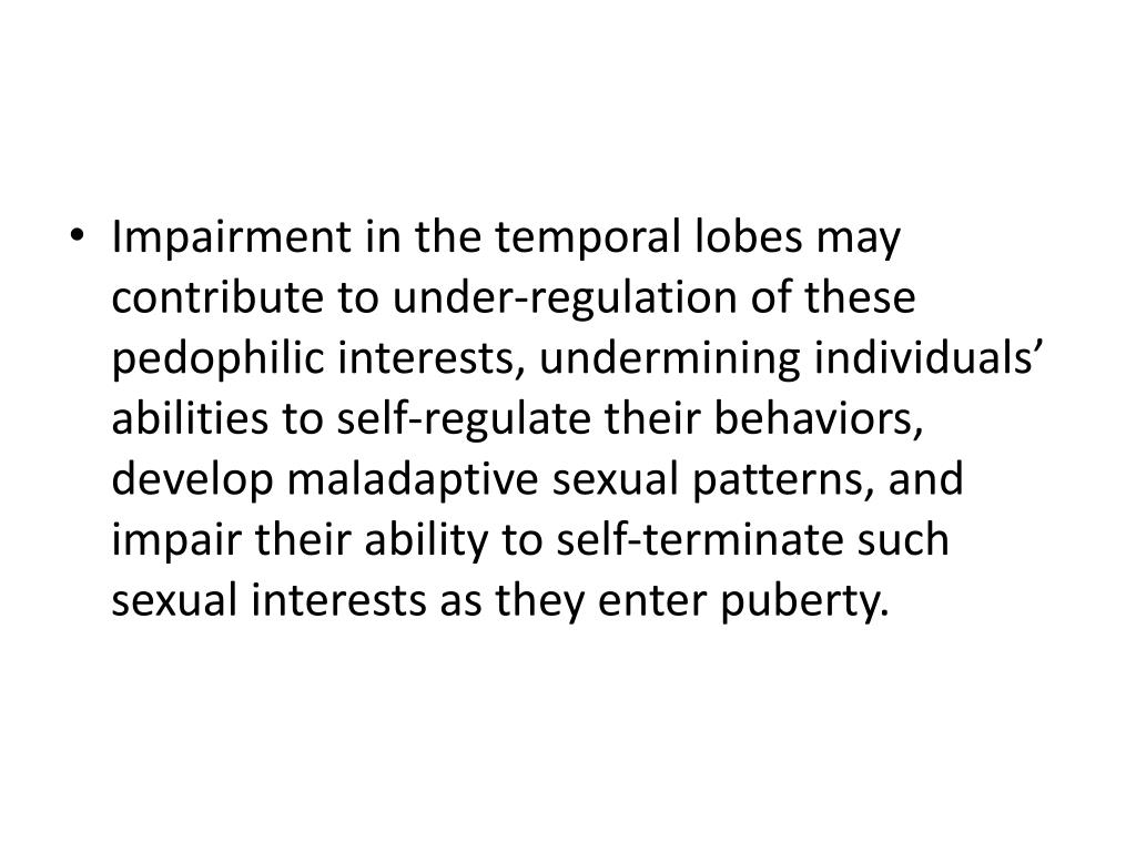 Impairment in the temporal lobes may contribute to under-regulation of these pedophilic interests, undermining individuals' abilities to self-regulate their behaviors, develop maladaptive sexual patterns, and impair their ability to self-terminate such sexual interests as they enter puberty.
