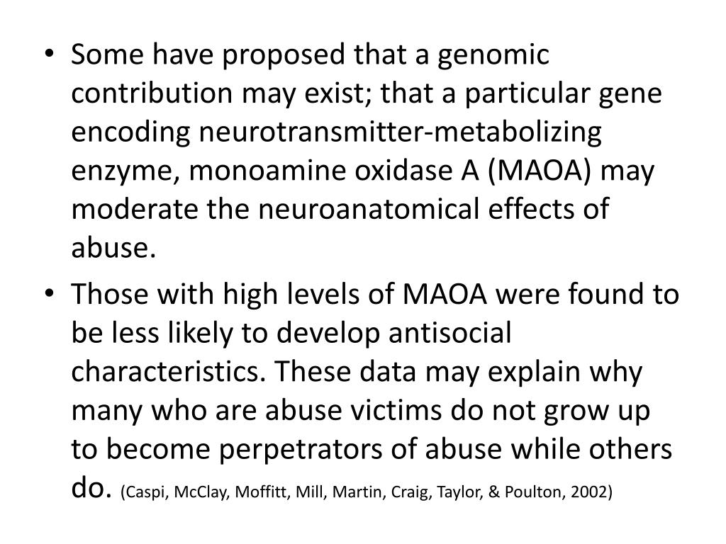Some have proposed that a genomic contribution may exist; that a particular gene encoding neurotransmitter-metabolizing enzyme, monoamine oxidase A (MAOA) may moderate the neuroanatomical effects of abuse.