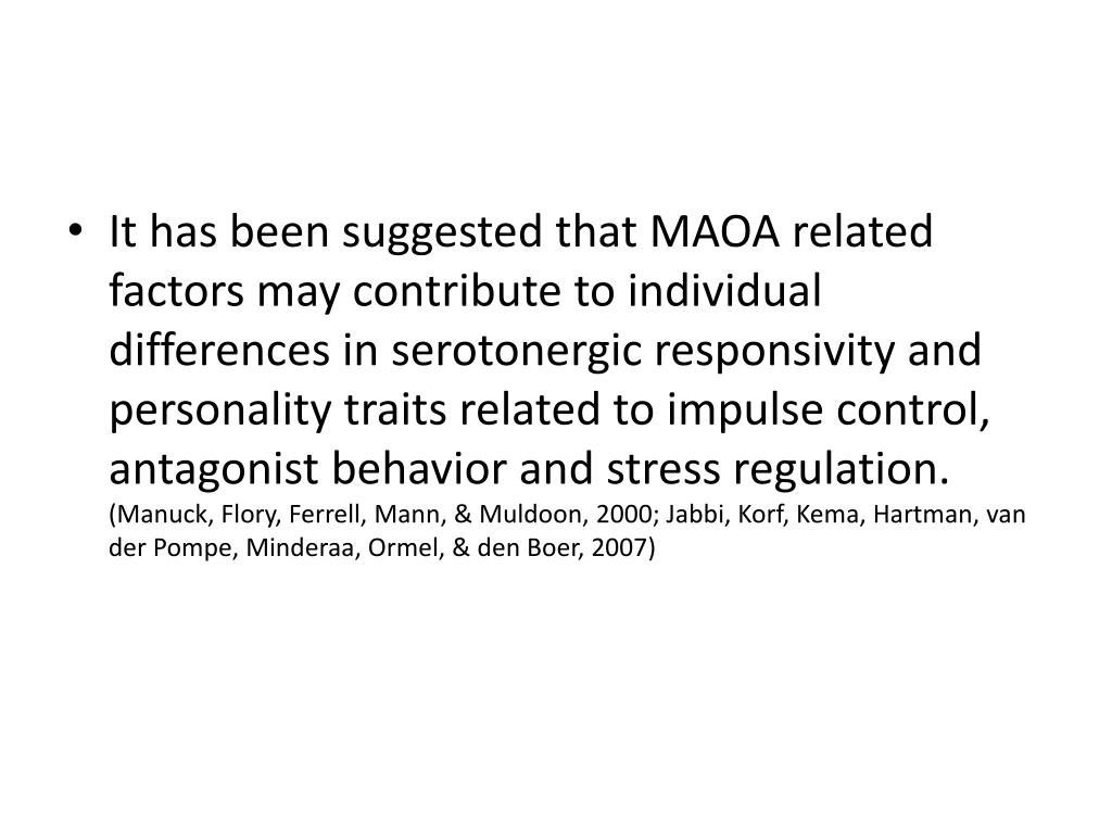 It has been suggested that MAOA related factors may contribute to individual differences in serotonergic responsivity and personality traits related to impulse control, antagonist behavior and stress regulation.