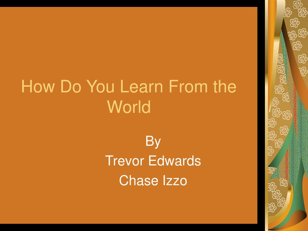 How Do You Learn From the World