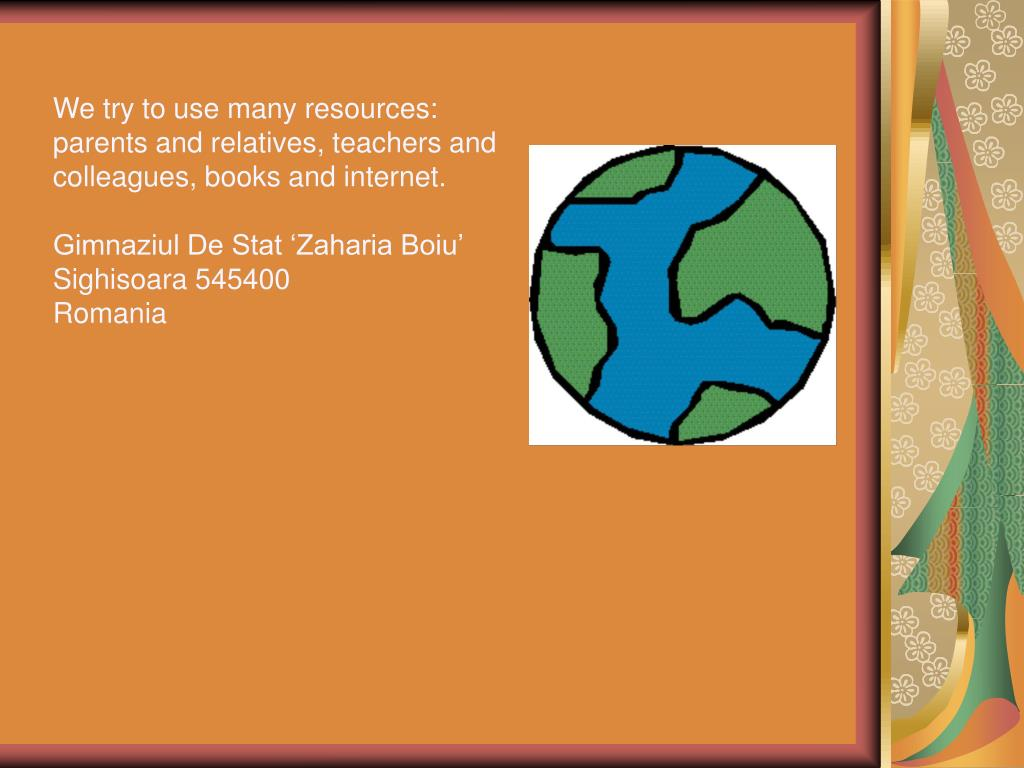 We try to use many resources: parents and relatives, teachers and colleagues, books and internet.