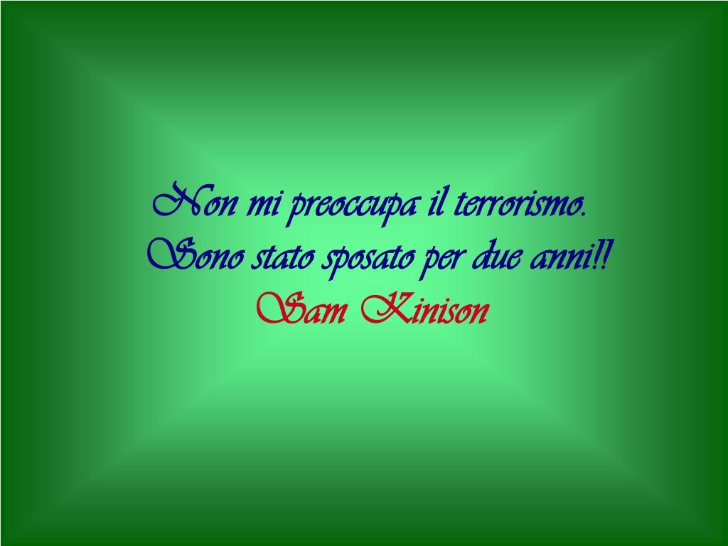 Non mi preoccupa il terrorismo.