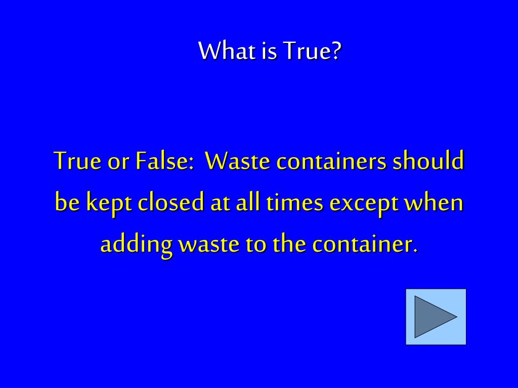 True or False:  Waste containers should be kept closed at all times except when adding waste to the container.