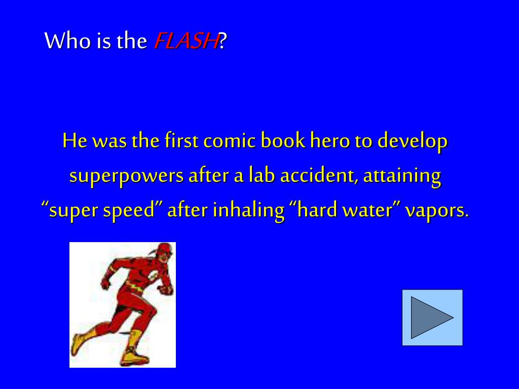 "He was the first comic book hero to develop superpowers after a lab accident, attaining ""super speed"" after inhaling ""hard water"" vapors."