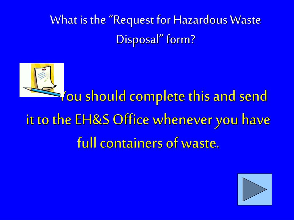 You should complete this and send it to the EH&S Office whenever you have full containers of waste.