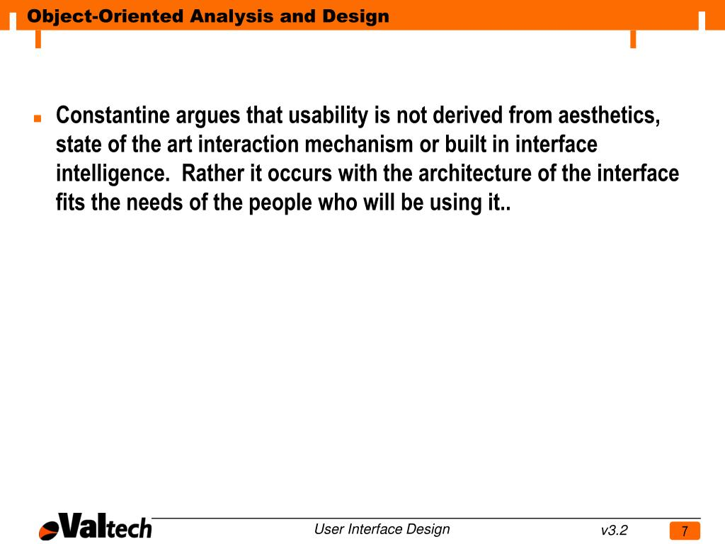 Constantine argues that usability is not derived from aesthetics, state of the art interaction mechanism or built in interface intelligence.  Rather it occurs with the architecture of the interface fits the needs of the people who will be using it..