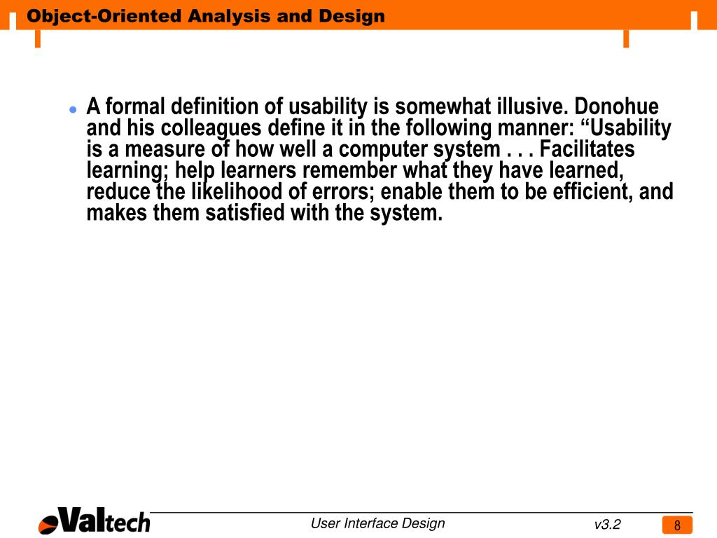 """A formal definition of usability is somewhat illusive. Donohue and his colleagues define it in the following manner: """"Usability is a measure of how well a computer system . . . Facilitates learning; help learners remember what they have learned, reduce the likelihood of errors; enable them to be efficient, and makes them satisfied with the system."""