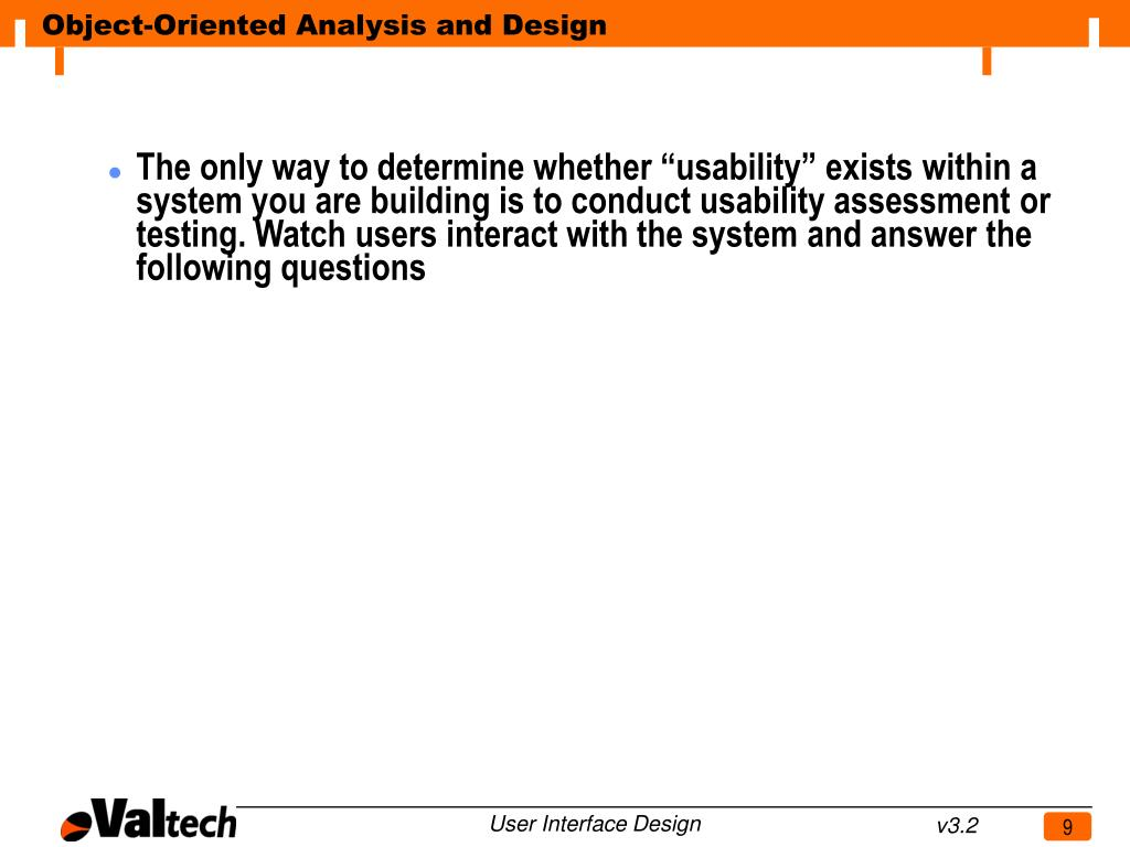 """The only way to determine whether """"usability"""" exists within a system you are building is to conduct usability assessment or testing. Watch users interact with the system and answer the following questions"""
