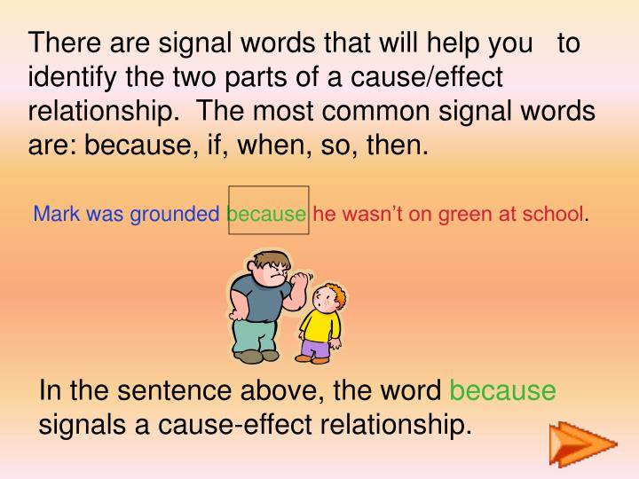 There are signal words that will help you   to identify the two parts of a cause/effect relationship...