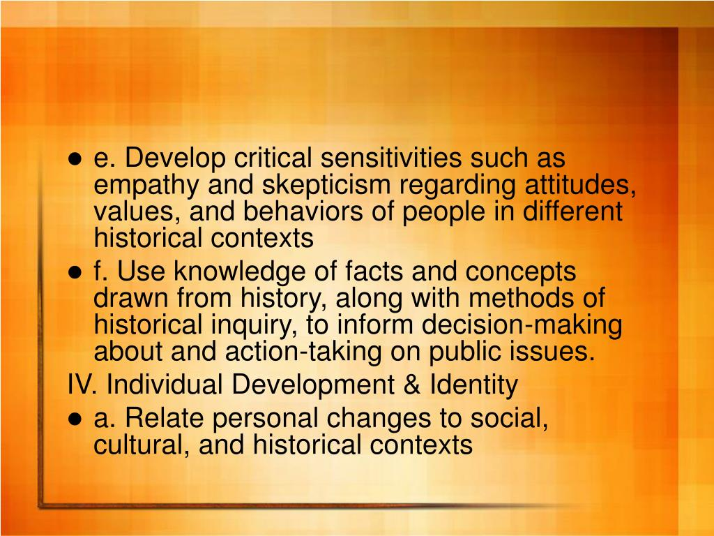 e. Develop critical sensitivities such as empathy and skepticism regarding attitudes, values, and behaviors of people in different historical contexts