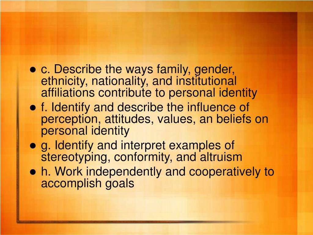 c. Describe the ways family, gender, ethnicity, nationality, and institutional affiliations contribute to personal identity