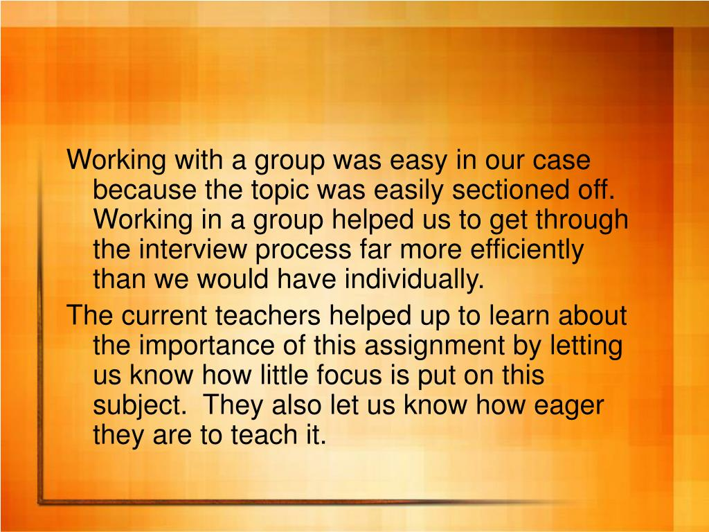 Working with a group was easy in our case because the topic was easily sectioned off.  Working in a group helped us to get through the interview process far more efficiently than we would have individually.
