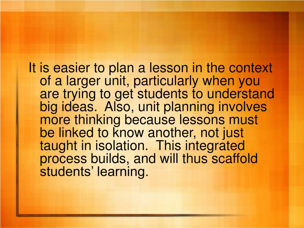 It is easier to plan a lesson in the context of a larger unit, particularly when you are trying to get students to understand big ideas.  Also, unit planning involves more thinking because lessons must be linked to know another, not just taught in isolation.  This integrated process builds, and will thus scaffold students' learning.