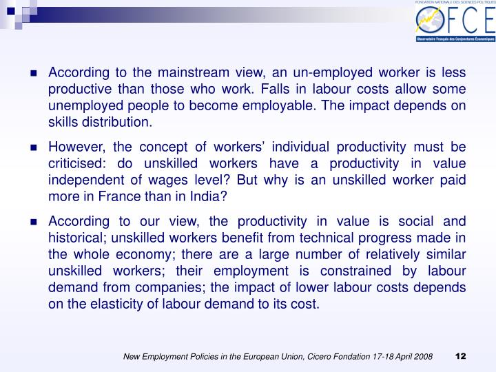 According to the mainstream view, an un-employed worker is less productive than those who work. Falls in labour costs allow some unemployed people to become employable. The impact depends on skills distribution.