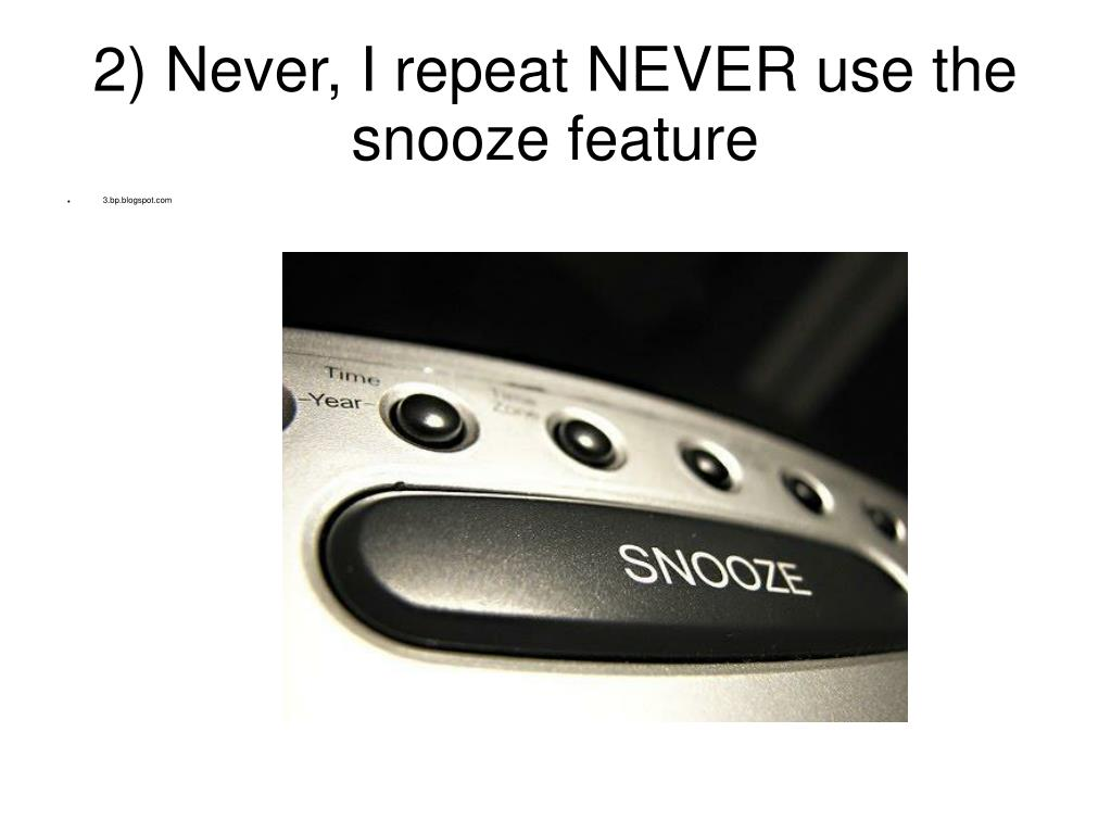 2) Never, I repeat NEVER use the snooze feature