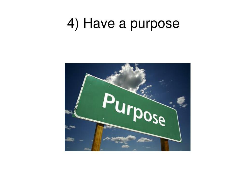 4) Have a purpose