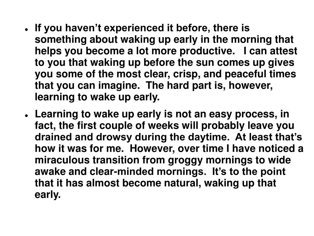 If you haven't experienced it before, there is something about waking up early in the morning that helps you become a lot more productive.   I can attest to you that waking up before the sun comes up gives you some of the most clear, crisp, and peaceful times that you can imagine.  The hard part is, however, learning to wake up early.
