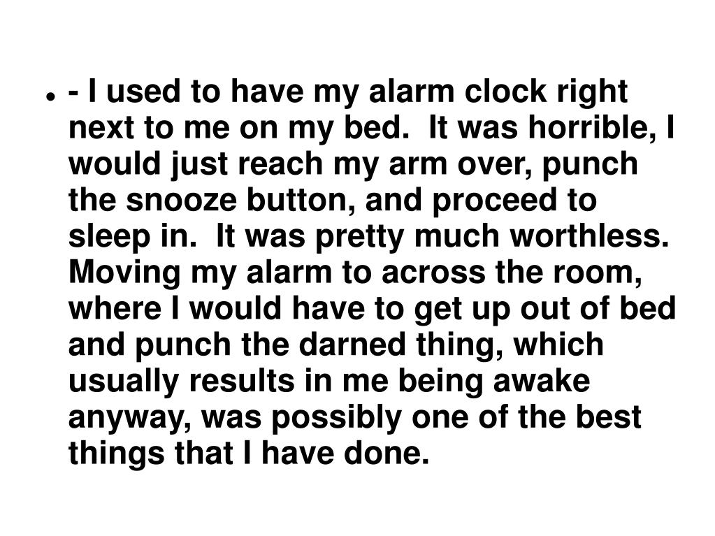 - I used to have my alarm clock right next to me on my bed.  It was horrible, I would just reach my arm over, punch the snooze button, and proceed to sleep in.  It was pretty much worthless.  Moving my alarm to across the room, where I would have to get up out of bed and punch the darned thing, which usually results in me being awake anyway, was possibly one of the best things that I have done.
