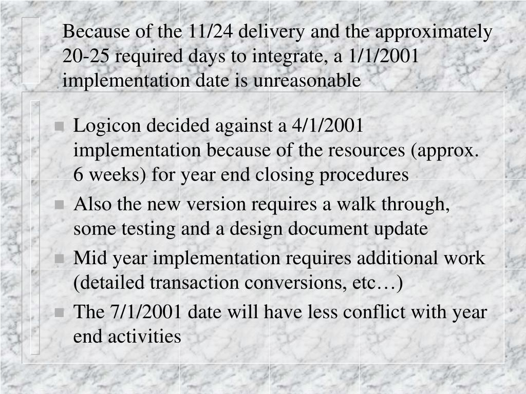 Because of the 11/24 delivery and the approximately 20-25 required days to integrate, a 1/1/2001 implementation date is unreasonable
