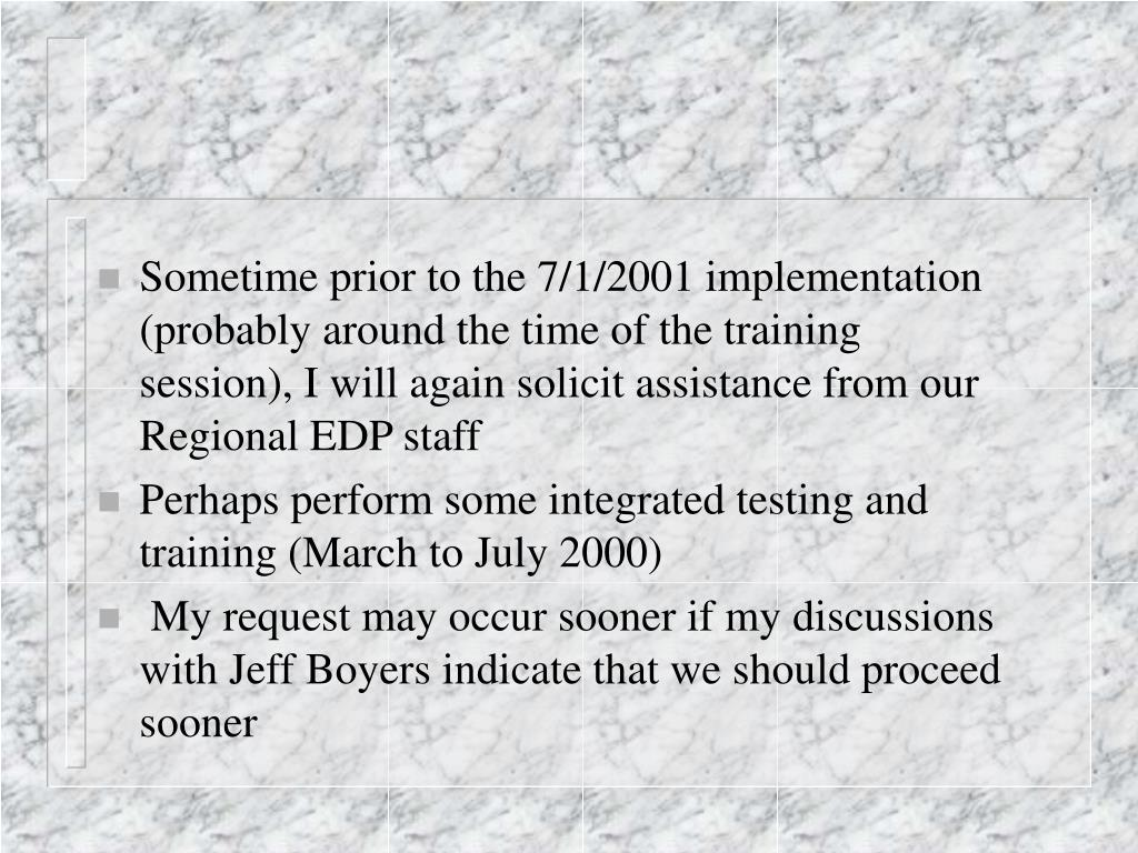 Sometime prior to the 7/1/2001 implementation (probably around the time of the training session), I will again solicit assistance from our Regional EDP staff