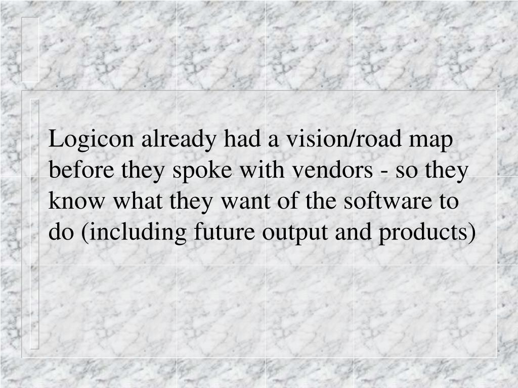 Logicon already had a vision/road map before they spoke with vendors - so they know what they want of the software to do (including future output and products)