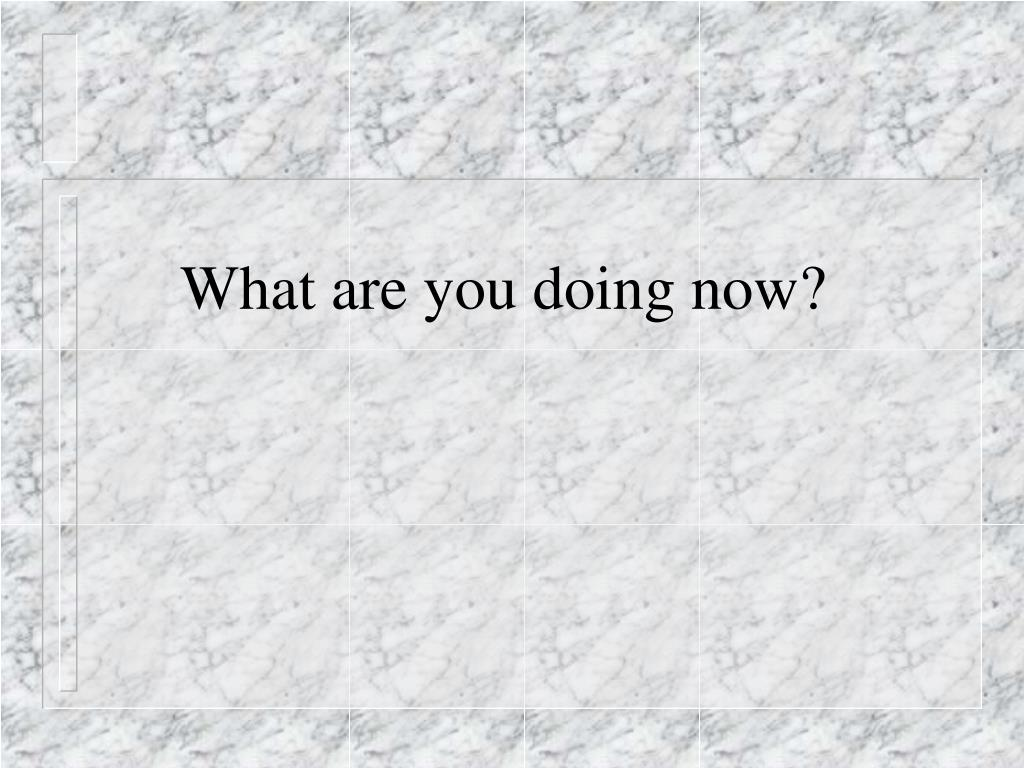 What are you doing now?