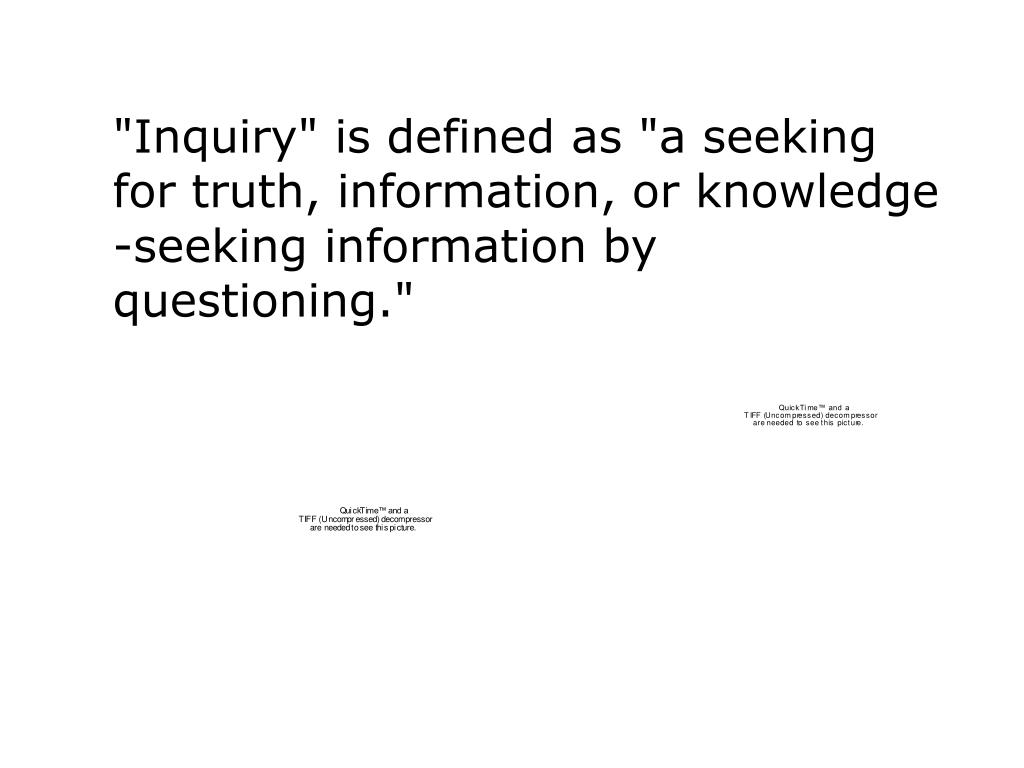 """""""Inquiry"""" is defined as """"a seeking for truth, information, or knowledge"""