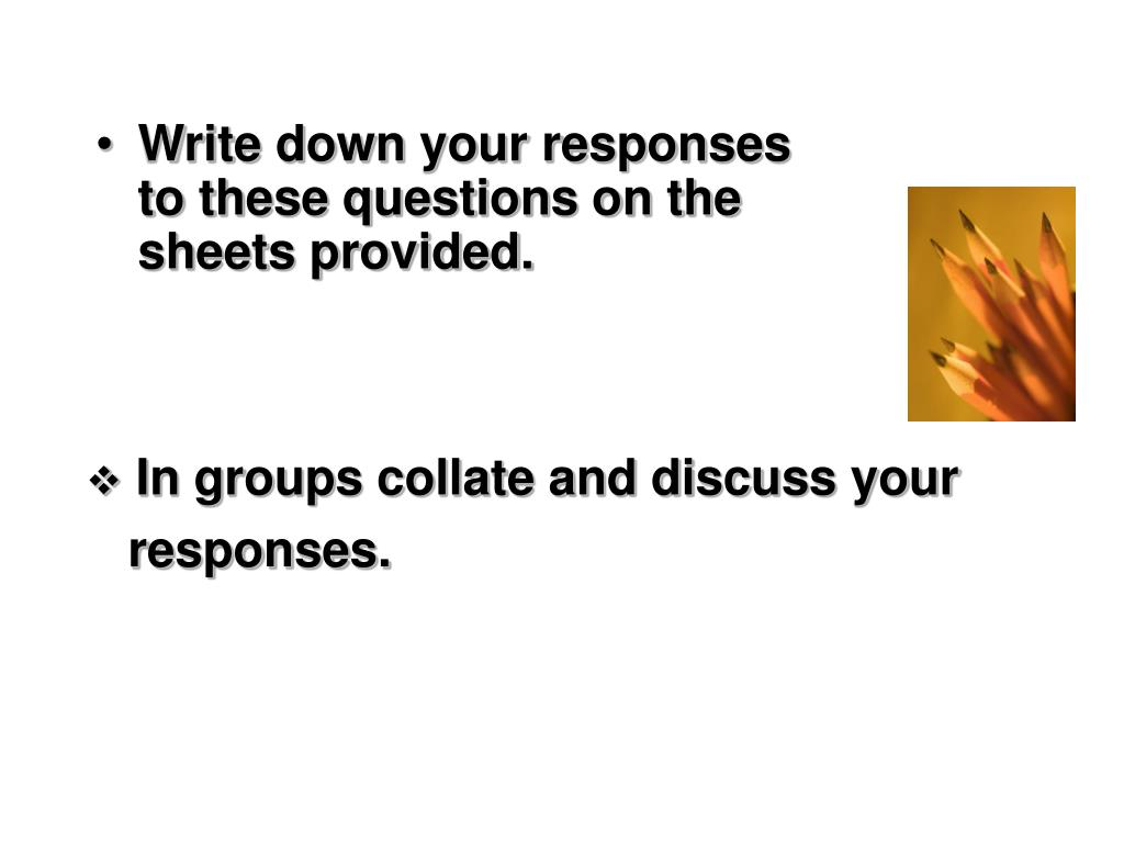 Write down your responses to these questions on the sheets provided.