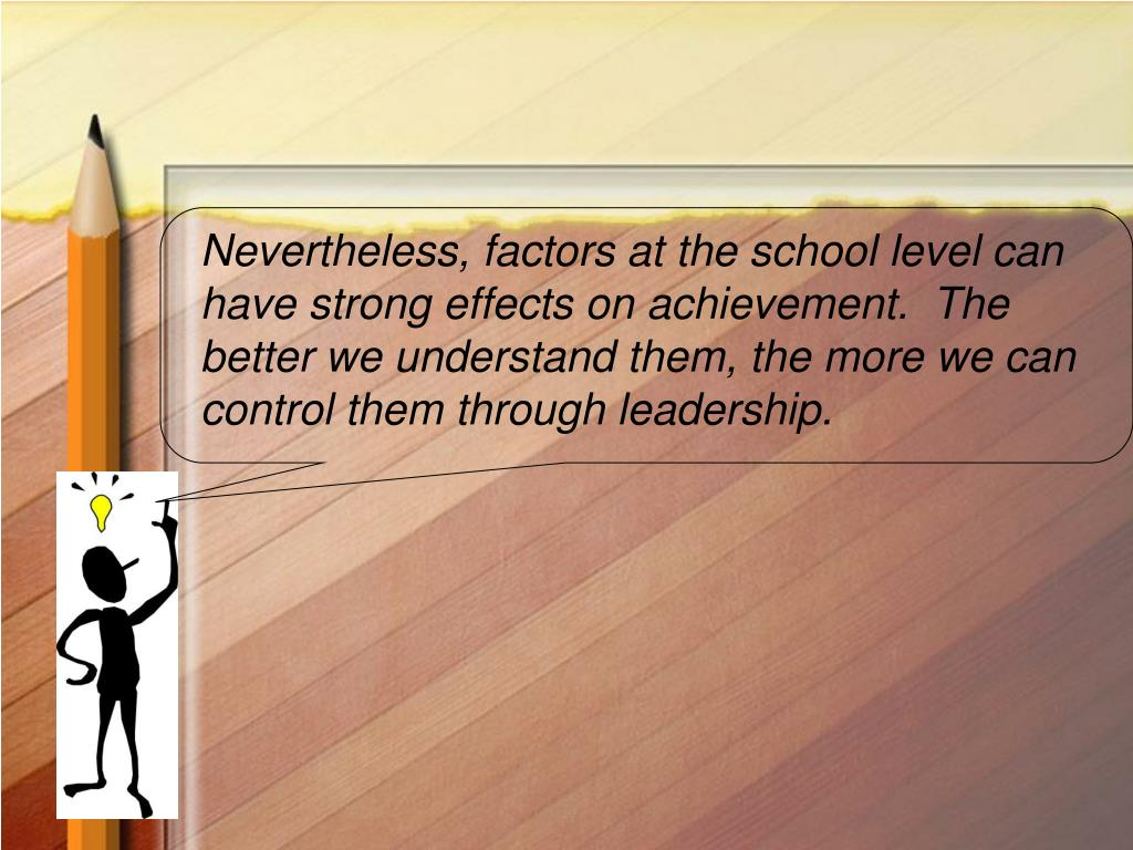 Nevertheless, factors at the school level can have strong effects on achievement.  The better we understand them, the more we can control them through leadership.