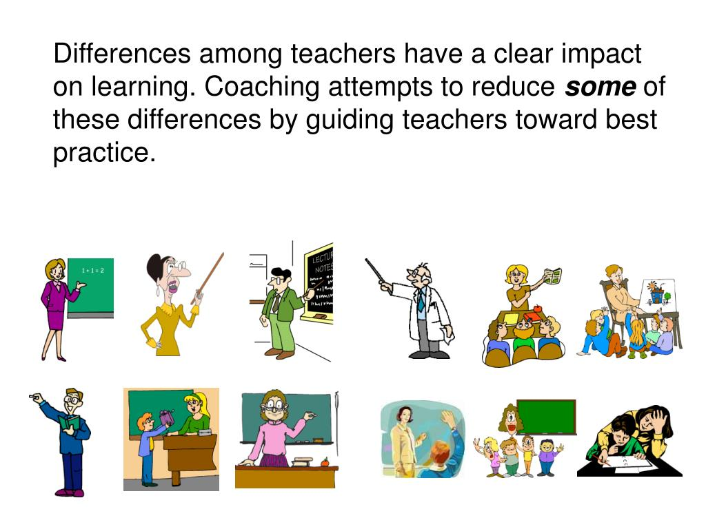 Differences among teachers have a clear impact on learning. Coaching attempts to reduce