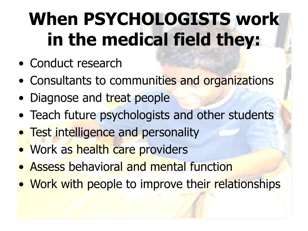 When PSYCHOLOGISTS work in the medical field they: