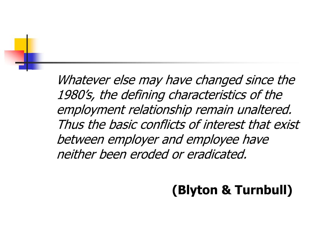 Whatever else may have changed since the 1980's, the defining characteristics of the employment relationship remain unaltered.  Thus the basic conflicts of interest that exist between employer and employee have neither been eroded or eradicated.