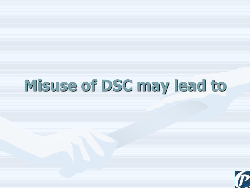 Misuse of DSC may lead to