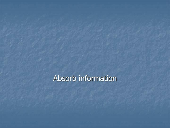 Absorb information