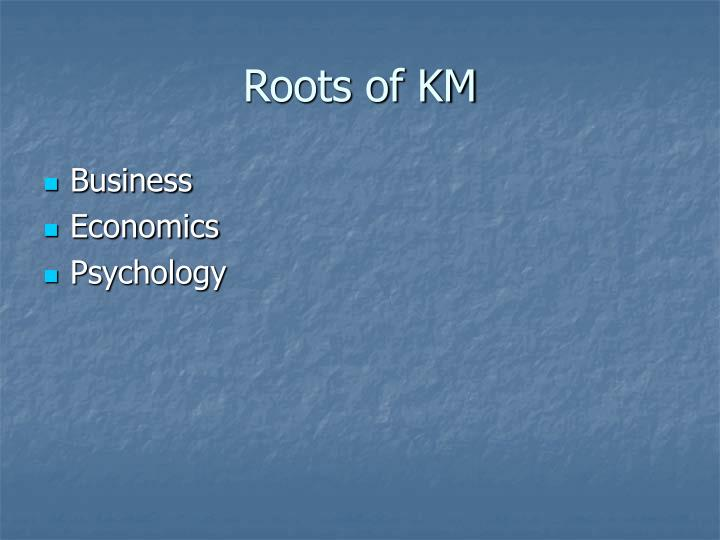 Roots of KM