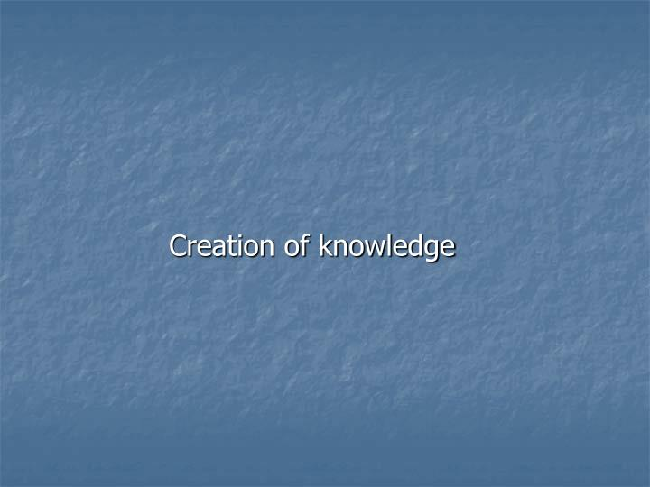 Creation of knowledge