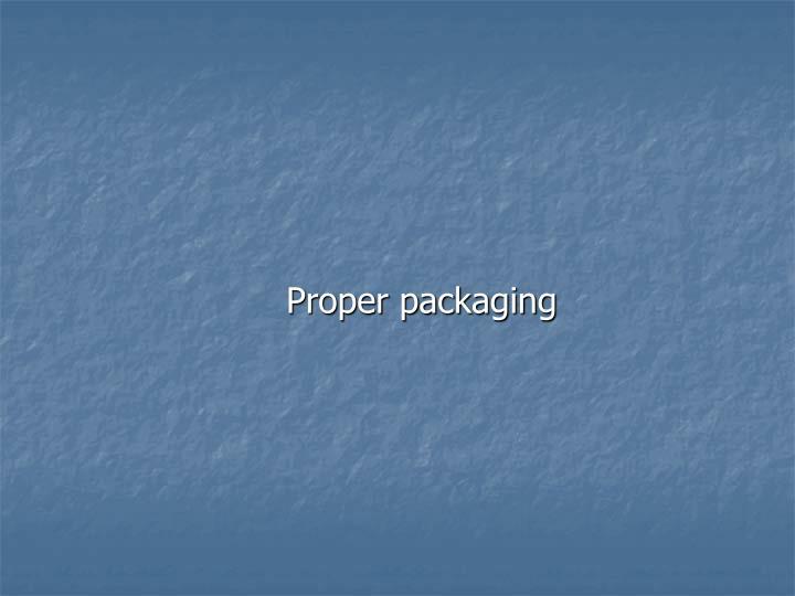 Proper packaging