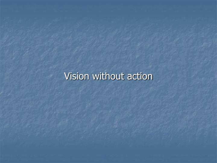 Vision without action