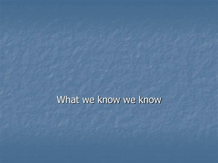What we know we know