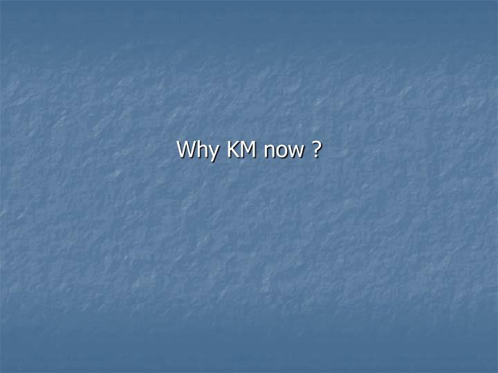 Why KM now ?