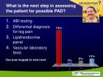 what is the next step in assessing the patient for possible pad