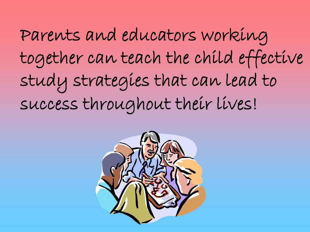 Parents and educators working together can teach the child effective study strategies that can lead to success throughout their lives!